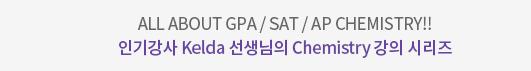 All About GPA/SAT/AP Chemistry!! 인기강사 Kelda 선생님의 Chemistry 강의 시리즈